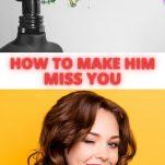 MAKE HIM MISS YOU